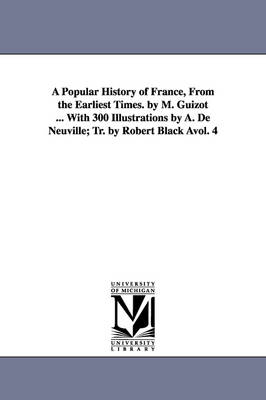 A Popular History of France, from the Earliest Times. by M. Guizot ... with 300 Illustrations by A. de Neuville; Tr. by Robert Black Avol. 4