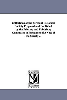 Collections of the Vermont Historical Society Prepared and Published by the Printing and Publishing Committee in Pursuance of a Vote of the Society ..