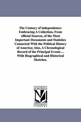 The Century of Independence: Embracing a Collection, from Official Sources, of the Most Important Documents and Statistics Connected with the Political History of America; Also, a Chronological Record of the Principal Events ... with Biographical and Hist