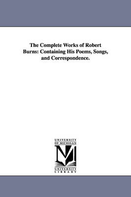 The Complete Works of Robert Burns: Containing His Poems, Songs, and Correspondence.