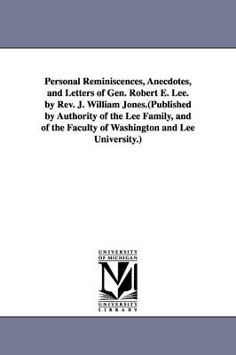 Personal Reminiscences, Anecdotes, and Letters of Gen. Robert E. Lee. by REV. J. William Jones.(Published by Authority of the Lee Family, and of the Faculty of Washington and Lee University.)
