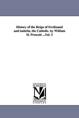 History of the Reign of Ferdinand and Isabella, the Catholic. by William H. Prescott ...Vol. 3