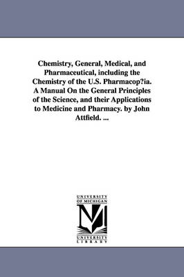 Chemistry, General, Medical, and Pharmaceutical, Including the Chemistry of the U.S. Pharmacopia. a Manual on the General Principles of the Science, and Their Applications to Medicine and Pharmacy. by John Attfield. ...