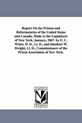 Report on the Prisons and Reformatories of the United States and Canada, Made to the Legislature of New York, January, 1867. by E. C. Wines, D. D., LL