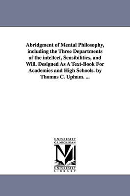 Abridgment of Mental Philosophy, Including the Three Departments of the Intellect, Sensibilities, and Will. Designed as a Text-Book for Academies and High Schools. by Thomas C. Upham. ...