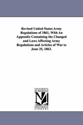 Revised United States Army Regulations of 1861, with an Appendix Containing the Changed and Laws Affecting Army Regulations and Articles of War to June 25, 1863.