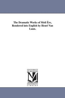 The Dramatic Works of Moli Ere, Rendered Into English by Henri Van Laun.
