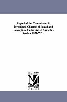 Report of the Commission to Investigate Charges of Fraud and Corruption, Under Act of Assembly, Session 1871-'72 ...