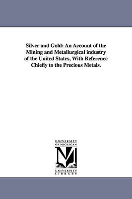 Silver and Gold: An Account of the Mining and Metallurgical Industry of the United States, with Reference Chiefly to the Precious Metals.
