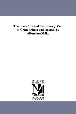 The Literature and the Literary Men of Great Britain and Ireland. by Albraham Mills.