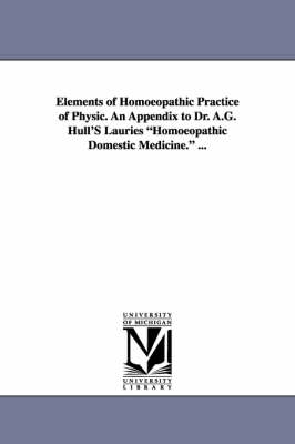 Elements of Homoeopathic Practice of Physic. an Appendix to Dr. A.G. Hull's Lauries Homoeopathic Domestic Medicine. ...