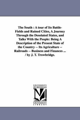 The South: A Tour of Its Battle-Fields and Ruined Cities, a Journey Through the Desolated States, and Talks with the People: Being a Description of the Present State of the Country -- Its Agriculture -- Railroads -- Business and Finances ... / By J. T. Tr