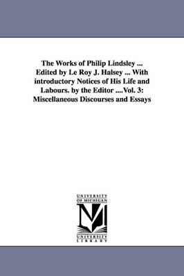The Works of Philip Lindsley ... Edited by Le Roy J. Halsey ... with Introductory Notices of His Life and Labours. by the Editor ....Vol. 3: Miscellaneous Discourses and Essays