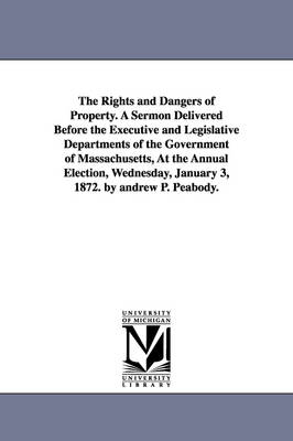 The Rights and Dangers of Property. a Sermon Delivered Before the Executive and Legislative Departments of the Government of Massachusetts, at the Annual Election, Wednesday, January 3, 1872. by Andrew P. Peabody.