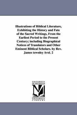 Illustrations of Biblical Literature, Exhibiting the History and Fate of the Sacred Writings, from the Earliest Period to the Present Century; Including Biographical Notices of Translators and Other Eminent Biblical Scholars. by REV. James Townley Avol. 2