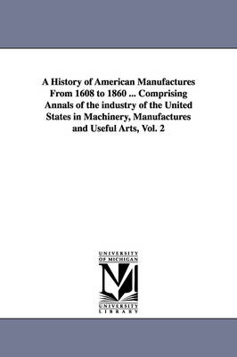 A History of American Manufactures from 1608 to 1860 ... Comprising Annals of the Industry of the United States in Machinery, Manufactures and Useful Arts, Vol. 2