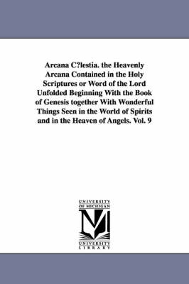 Arcana C Lestia. the Heavenly Arcana Contained in the Holy Scriptures or Word of the Lord Unfolded Beginning with the Book of Genesis Together with Wo