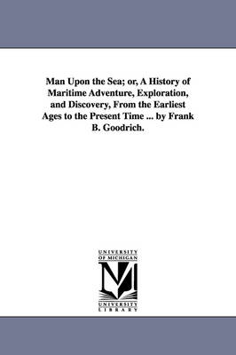 Man Upon the Sea; Or, a History of Maritime Adventure, Exploration, and Discovery, from the Earliest Ages to the Present Time ... by Frank B. Goodrich.