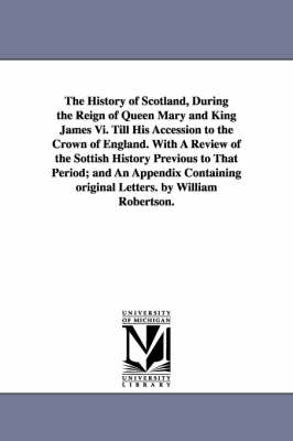 The History of Scotland, During the Reign of Queen Mary and King James VI. Till His Accession to the Crown of England. with a Review of the Sottish History Previous to That Period; And an Appendix Containing Original Letters. by William Robertson.