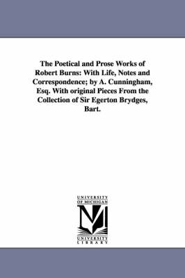 The Poetical and Prose Works of Robert Burns: With Life, Notes and Correspondence; By A. Cunningham, Esq. with Original Pieces from the Collection of