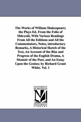 The Works of William Shakespeare; The Plays Ed. from the Folio of MDCXXIII, with Various Readings from All the Editions and All the Commentators, Notes, Introductory Remarks, a Historical Sketch of the Text, an Account of the Rise and Progress of the Engl