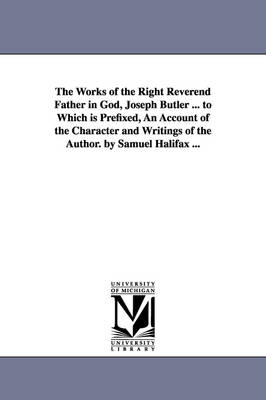 The Works of the Right Reverend Father in God, Joseph Butler ... to Which Is Prefixed, an Account of the Character and Writings of the Author. by Samuel Halifax ...