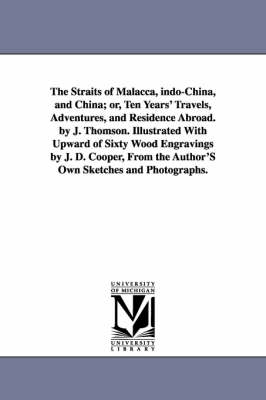 The Straits of Malacca, Indo-China, and China; Or, Ten Years' Travels, Adventures, and Residence Abroad. by J. Thomson. Illustrated with Upward of Sixty Wood Engravings by J. D. Cooper, from the Author's Own Sketches and Photographs.