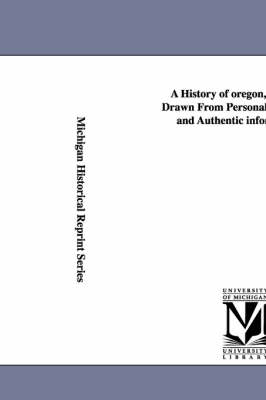A History of Oregon, 1792-1849, Drawn from Personal Observation and Authentic Information ...