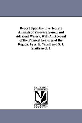 Report Upon the invertebrate Animals of Vineyard Sound and Adjacent Waters, With An Account of the Physical Features of the Region. by A. E. Verrill and S. I. Smith Avol. 1