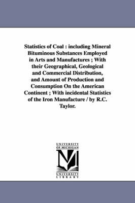 Statistics of Coal: Including Mineral Bituminous Substances Employed in Arts and Manufactures; With Their Geographical, Geological and Commercial Distribution, and Amount of Production and Consumption on the American Continent; With Incidental Statistics