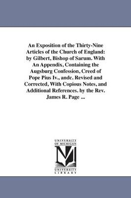 An Exposition of the Thirty-Nine Articles of the Church of England: By Gilbert, Bishop of Sarum. with an Appendix, Containing the Augsburg Confession, Creed of Pope Pius IV., Andc. Revised and Corrected, with Copious Notes, and Additional References. by t