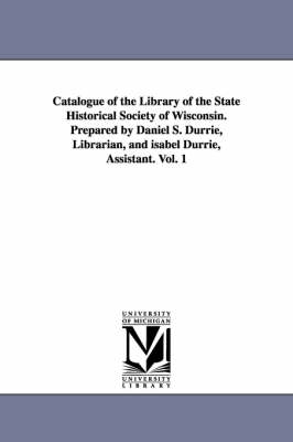 Catalogue of the Library of the State Historical Society of Wisconsin. Prepared by Daniel S. Durrie, Librarian, and Isabel Durrie, Assistant. Vol. 1