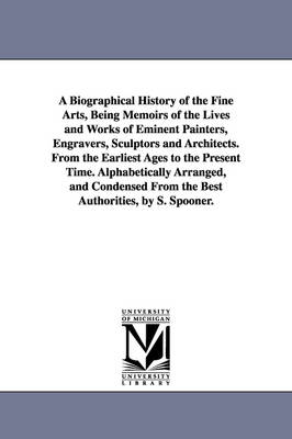 A Biographical History of the Fine Arts, Being Memoirs of the Lives and Works of Eminent Painters, Engravers, Sculptors and Architects. from the Earliest Ages to the Present Time. Alphabetically Arranged, and Condensed from the Best Authorities, by S. Spo