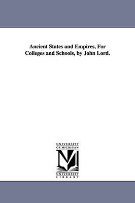 Ancient States and Empires, for Colleges and Schools, by John Lord.