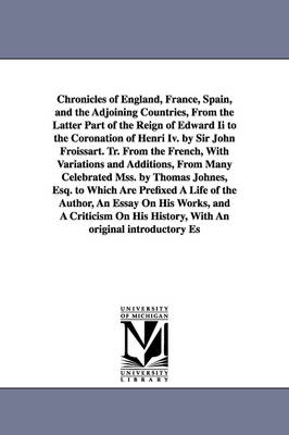Chronicles of England, France, Spain, and the Adjoining Countries, from the Latter Part of the Reign of Edward II to the Coronation of Henri IV. by Sir John Froissart. Tr. from the French, with Variations and Additions, from Many Celebrated Mss. by Thomas