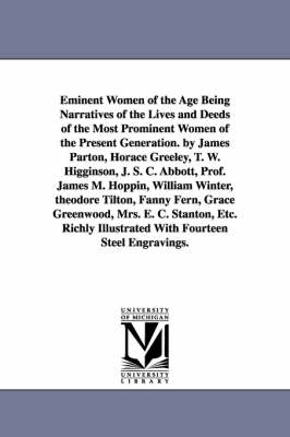 Eminent Women of the Age Being Narratives of the Lives and Deeds of the Most Prominent Women of the Present Generation. by James Parton, Horace Greeley, T. W. Higginson, J. S. C. Abbott, Prof. James M. Hoppin, William Winter, Theodore Tilton, Fanny Fern,