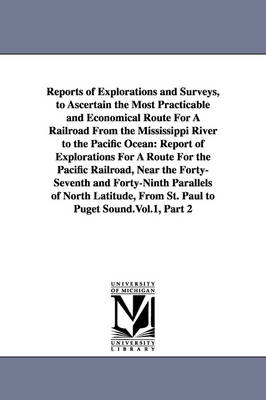 Reports of Explorations and Surveys, to Ascertain the Most Practicable and Economical Route for a Railroad from the Mississippi River to the Pacific Ocean: Report of Explorations for a Route for the Pacific Railroad, Near the Forty-Seventh and Forty-Ninth