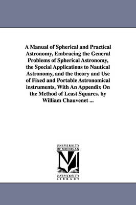 A Manual of Spherical and Practical Astronomy, Embracing the General Problems of Spherical Astronomy, the Special Applications to Nautical Astronomy, and the Theory and Use of Fixed and Portable Astronomical Instruments, with an Appendix on the Method of