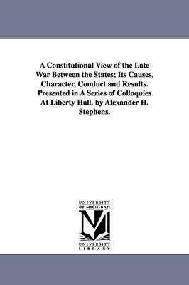 A Constitutional View of the Late War Between the States; Its Causes, Character, Conduct and Results. Presented in a Series of Colloquies at Liberty Hall. by Alexander H. Stephens.