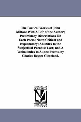 The Poetical Works of John Milton: With a Life of the Author; Preliminary Dissertations on Each Poem; Notes Critical and Explanatory; An Index to the Subjects of Paradise Lost; And a Verbal Index to All the Poems. by Charles Dexter Cleveland.