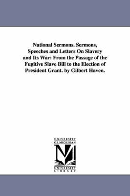 National Sermons. Sermons, Speeches and Letters on Slavery and Its War: From the Passage of the Fugitive Slave Bill to the Election of President Grant. by Gilbert Haven.