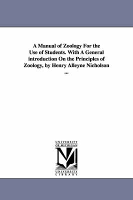 A Manual of Zoology for the Use of Students. with a General Introduction on the Principles of Zoology, by Henry Alleyne Nicholson ...