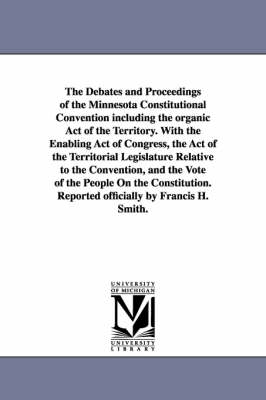 The Debates and Proceedings of the Minnesota Constitutional Convention Including the Organic Act of the Territory. with the Enabling Act of Congress, the Act of the Territorial Legislature Relative to the Convention, and the Vote of the People on the Cons