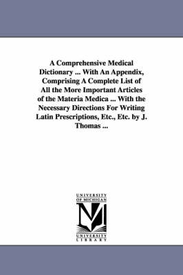 A Comprehensive Medical Dictionary ... with an Appendix, Comprising a Complete List of All the More Important Articles of the Materia Medica ... with the Necessary Directions for Writing Latin Prescriptions, Etc., Etc. by J. Thomas ...