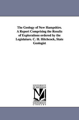 The Geology of New Hampshire. a Report Comprising the Results of Explorations Ordered by the Legislature. C. H. Hitchcock, State Geologist