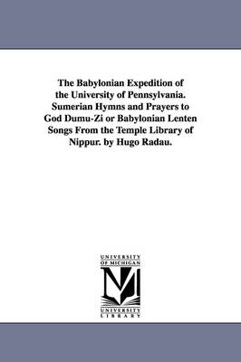The Babylonian Expedition of the University of Pennsylvania. Sumerian Hymns and Prayers to God Dumu-Zi or Babylonian Lenten Songs from the Temple Libr