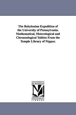The Babylonian Expedition of the University of Pennsylvania. Mathematical, Meterological and Chrononlogical Tablets from the Temple Library of Nippur.