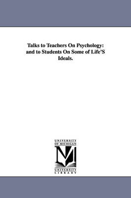 Talks to Teachers on Psychology: And to Students on Some of Life's Ideals.