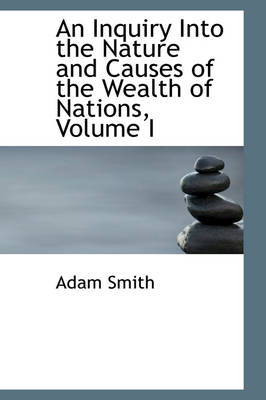 An Inquiry Into the Nature and Causes of the Wealth of Nations, Volume I