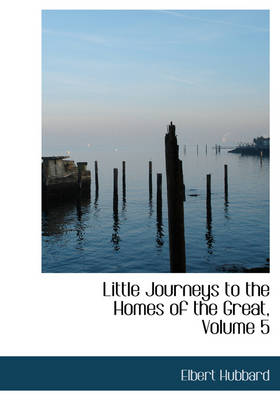 Little Journeys to the Homes of the Great, Volume 5